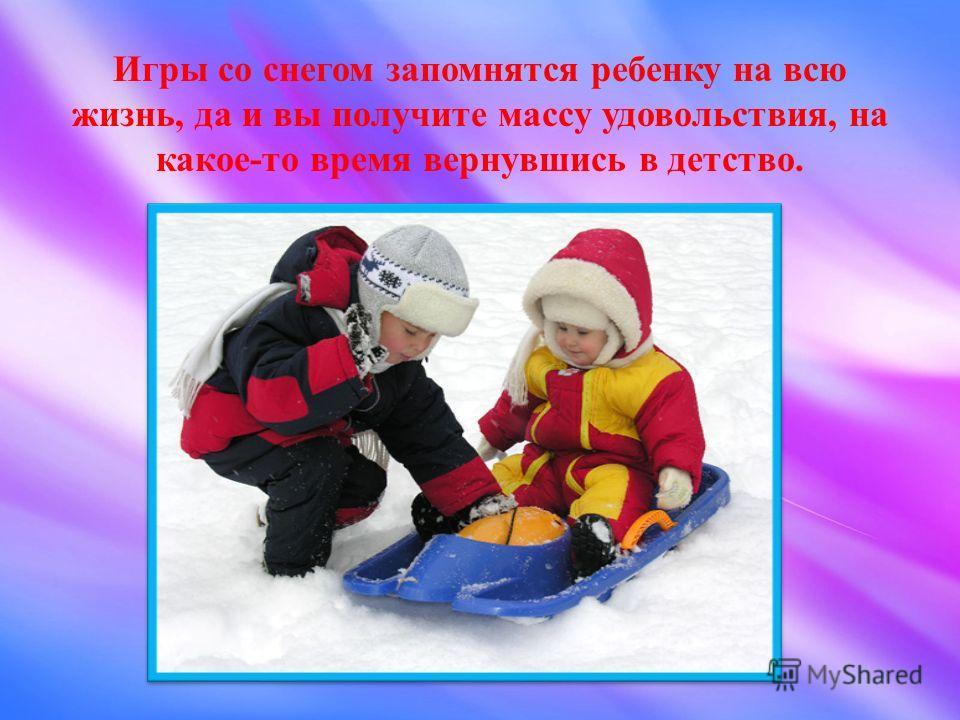 Игры со снегом запомнятся ребенку на всю жизнь, да и вы получите массу удовольствия, на какое-то время вернувшись в детство.