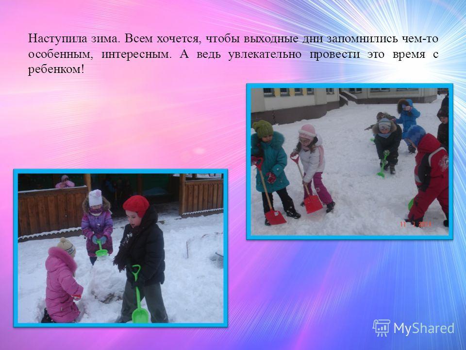 Наступила зима. Всем хочется, чтобы выходные дни запомнились чем-то особенным, интересным. А ведь увлекательно провести это время с ребенком!