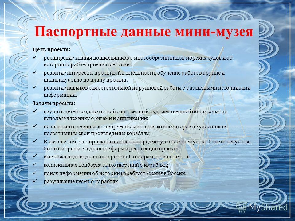 Паспортные данные мини-музея Цель проекта: расширение знания дошкольников о многообразии видов морских судов и об истории кораблестроения в России; развитие интереса к проектной деятельности, обучение работе в группе и индивидуально по плану проекта;
