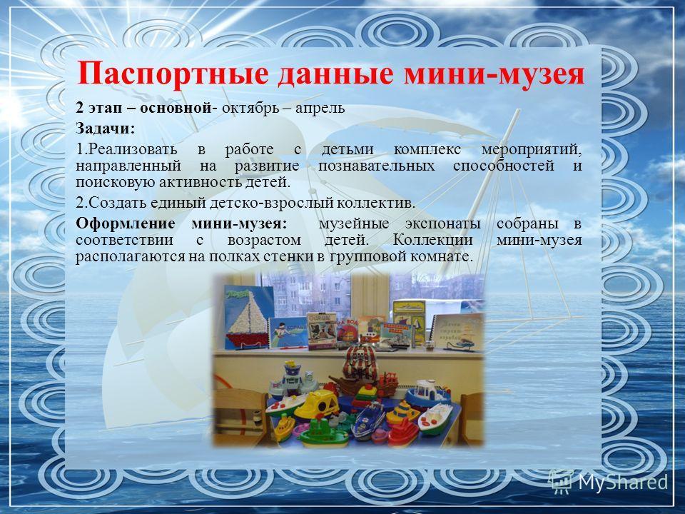 Паспортные данные мини-музея 2 этап – основной- октябрь – апрель Задачи: 1.Реализовать в работе с детьми комплекс мероприятий, направленный на развитие познавательных способностей и поисковую активность детей. 2.Создать единый детско-взрослый коллект
