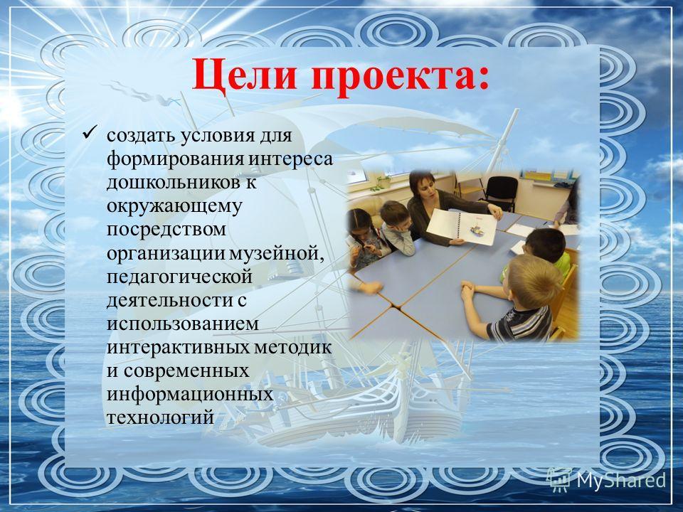 Цели проекта: создать условия для формирования интереса дошкольников к окружающему посредством организации музейной, педагогической деятельности с использованием интерактивных методик и современных информационных технологий
