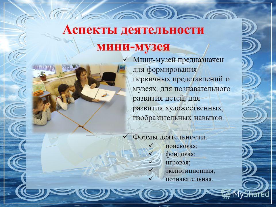 Аспекты деятельности мини-музея Мини-музей предназначен для формирования первичных представлений о музеях, для познавательного развития детей, для развития художественных, изобразительных навыков. Формы деятельности: поисковая; фондовая; игровая; экс