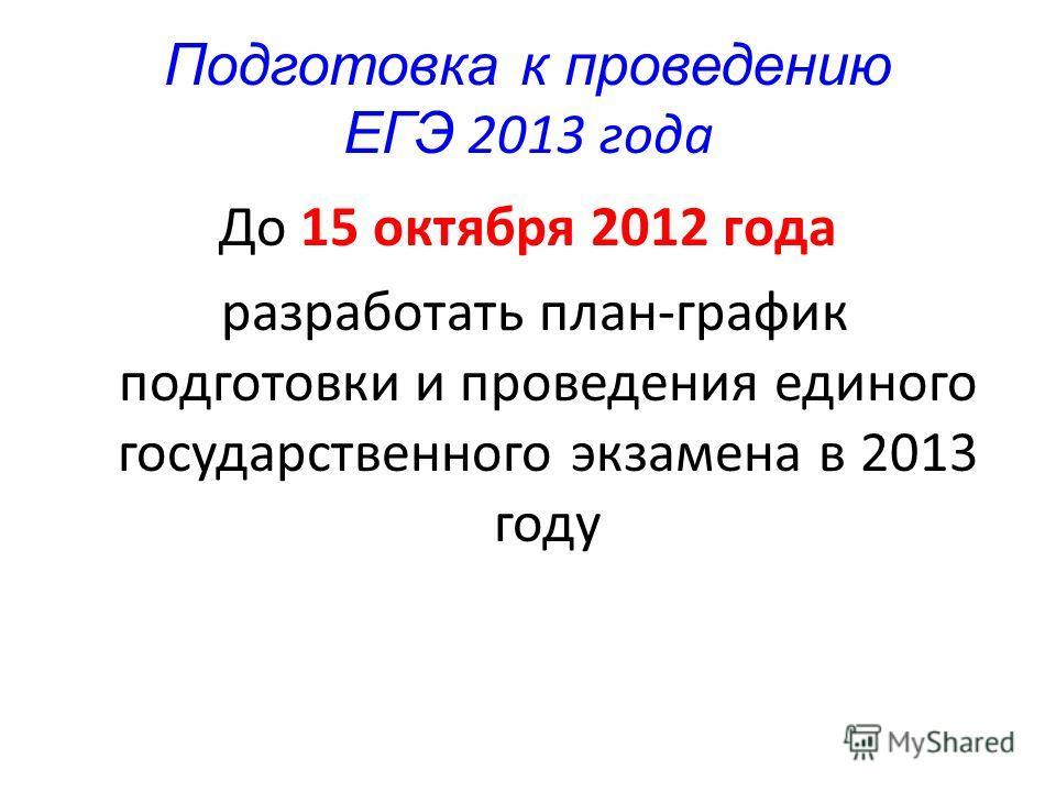 Подготовка к проведению ЕГЭ 2013 года До 15 октября 2012 года разработать план-график подготовки и проведения единого государственного экзамена в 2013 году