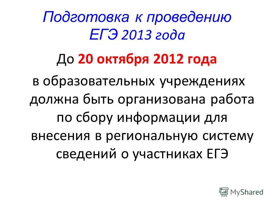 Подготовка к проведению ЕГЭ 2013 года До 20 октября 2012 года в образовательных учреждениях должна быть организована работа по сбору информации для внесения в региональную систему сведений о участниках ЕГЭ