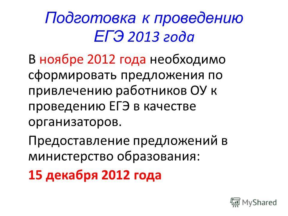 Подготовка к проведению ЕГЭ 2013 года В ноябре 2012 года необходимо сформировать предложения по привлечению работников ОУ к проведению ЕГЭ в качестве организаторов. Предоставление предложений в министерство образования: 15 декабря 2012 года