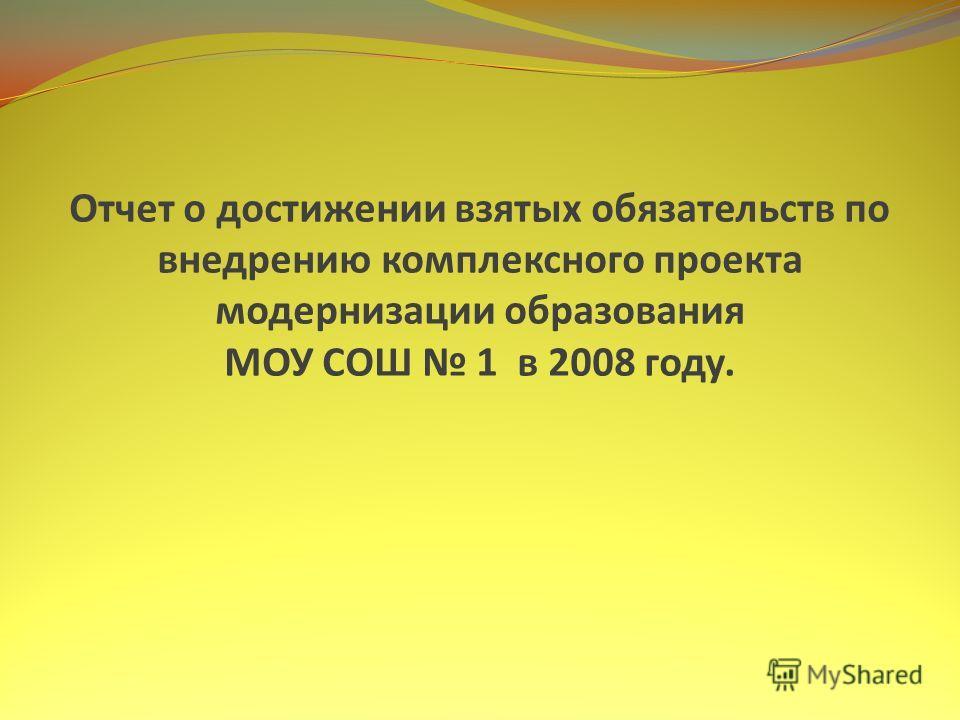 Отчет о достижении взятых обязательств по внедрению комплексного проекта модернизации образования МОУ СОШ 1 в 2008 году.