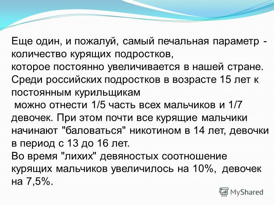 Еще один, и пожалуй, самый печальная параметр - количество курящих подростков, которое постоянно увеличивается в нашей стране. Среди российских подростков в возрасте 15 лет к постоянным курильщикам можно отнести 1/5 часть всех мальчиков и 1/7 девочек