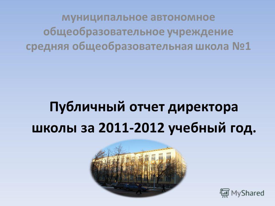 Публичный отчет директора школы за 2011-2012 учебный год. муниципальное автономное общеобразовательное учреждение средняя общеобразовательная школа 1