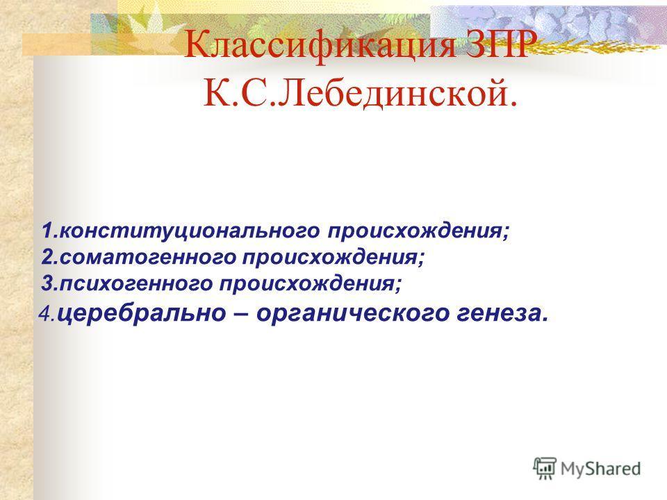 Классификация ЗПР К.С.Лебединской. 1.конституционального происхождения; 2.соматогенного происхождения; 3.психогенного происхождения; 4. церебрально – органического генеза.