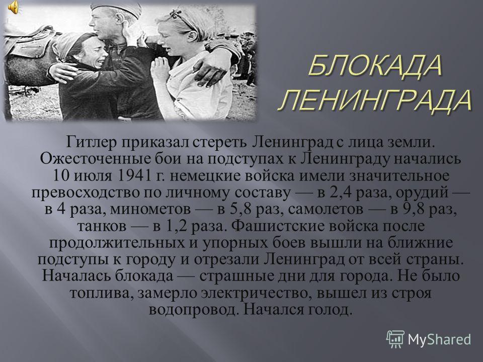 Гитлер приказал стереть Ленинград с лица земли. Ожесточенные бои на подступах к Ленинграду начались 10 июля 1941 г. немецкие войска имели значительное превосходство по личному составу в 2,4 раза, орудий в 4 раза, минометов в 5,8 раз, самолетов в 9,8