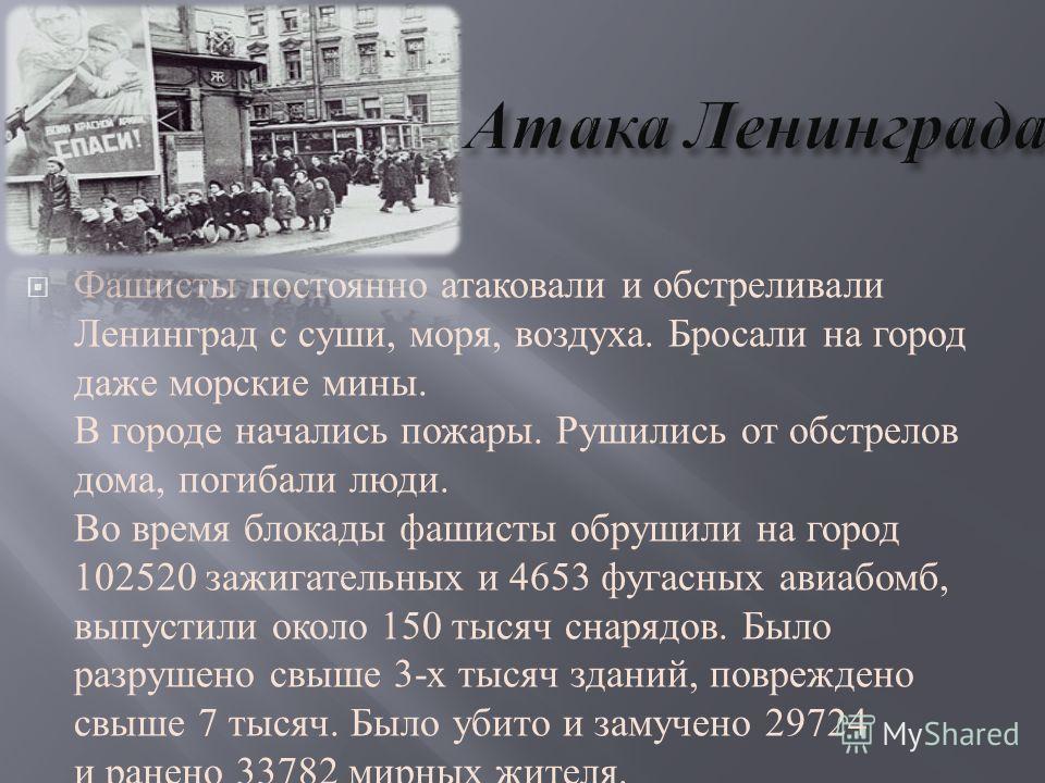 Фашисты постоянно атаковали и обстреливали Ленинград с суши, моря, воздуха. Бросали на город даже морские мины. В городе начались пожары. Рушились от обстрелов дома, погибали люди. Во время блокады фашисты обрушили на город 102520 зажигательных и 465