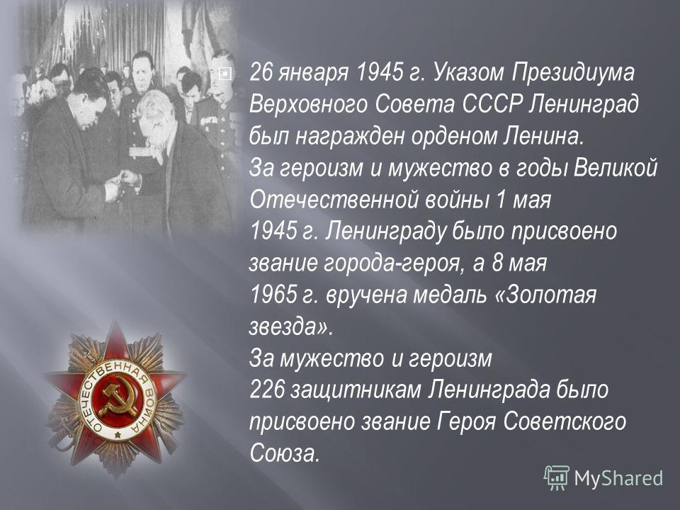 26 января 1945 г. Указом Президиума Верховного Совета СССР Ленинград был награжден орденом Ленина. За героизм и мужество в годы Великой Отечественной войны 1 мая 1945 г. Ленинграду было присвоено звание города-героя, а 8 мая 1965 г. вручена медаль «З