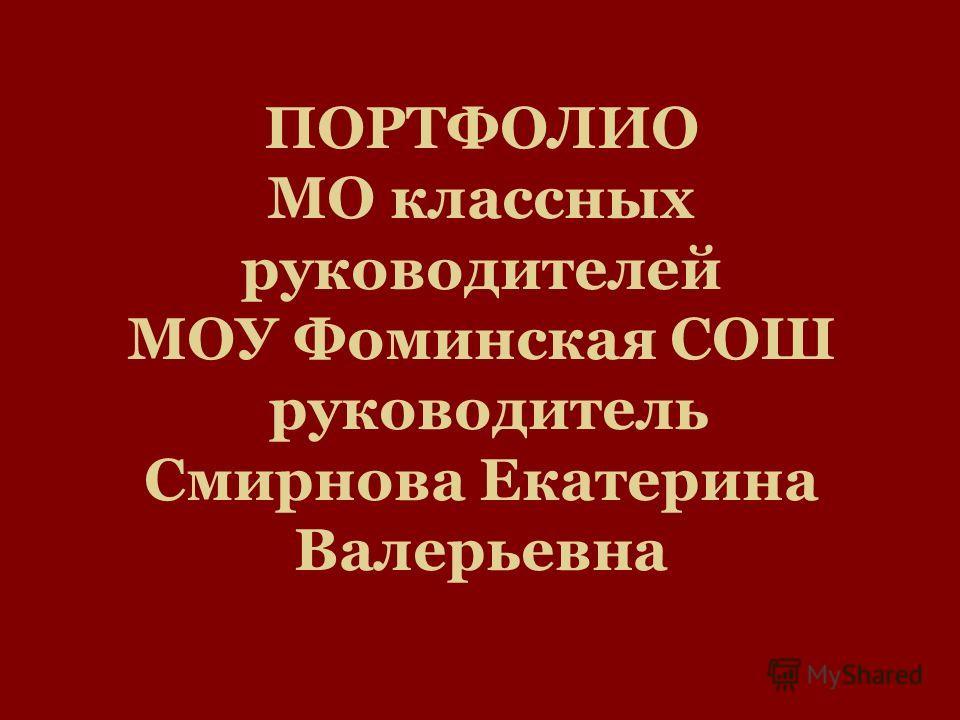 ПОРТФОЛИО МО классных руководителей МОУ Фоминская СОШ руководитель Смирнова Екатерина Валерьевна