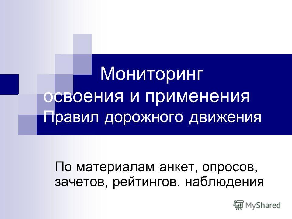 Мониторинг освоения и применения Правил дорожного движения По материалам анкет, опросов, зачетов, рейтингов. наблюдения