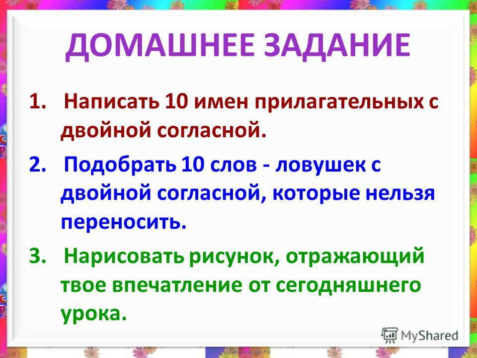 ДОМАШНЕЕ ЗАДАНИЕ 1. Написать 10 имен прилагательных с двойной согласной. 2. Подобрать 10 слов - ловушек с двойной согласной, которые нельзя переносить. 3. Нарисовать рисунок, отражающий твое впечатление от сегодняшнего урока.