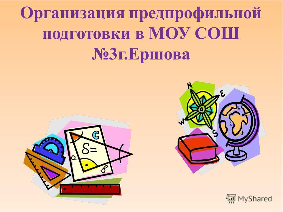Организация предпрофильной подготовки в МОУ СОШ 3г.Ершова