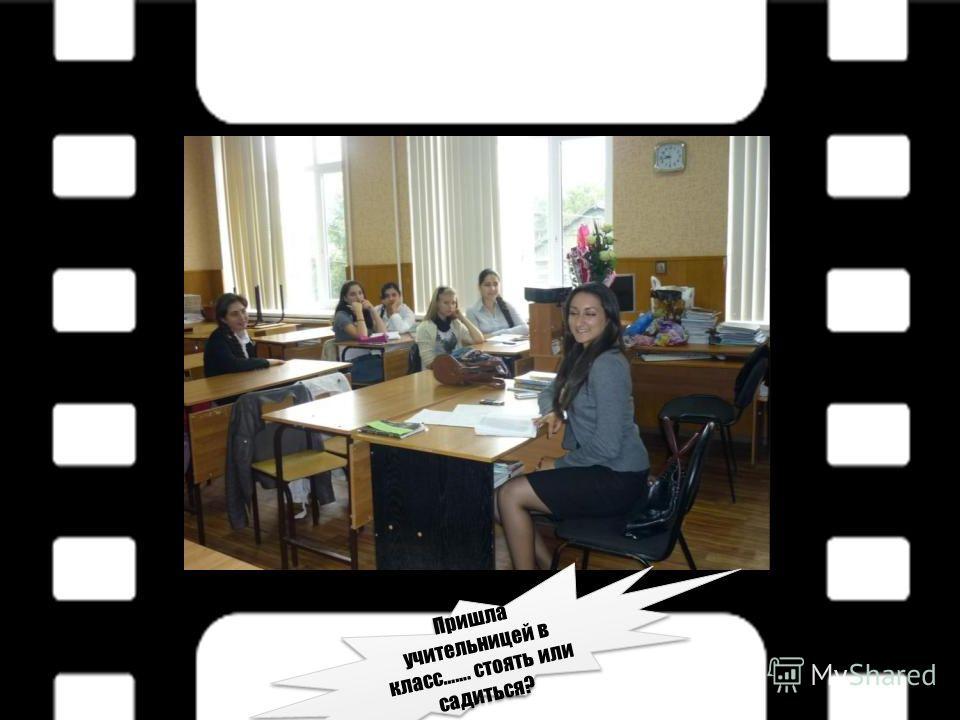 Пришла учительницей в класс……. стоять или садиться?