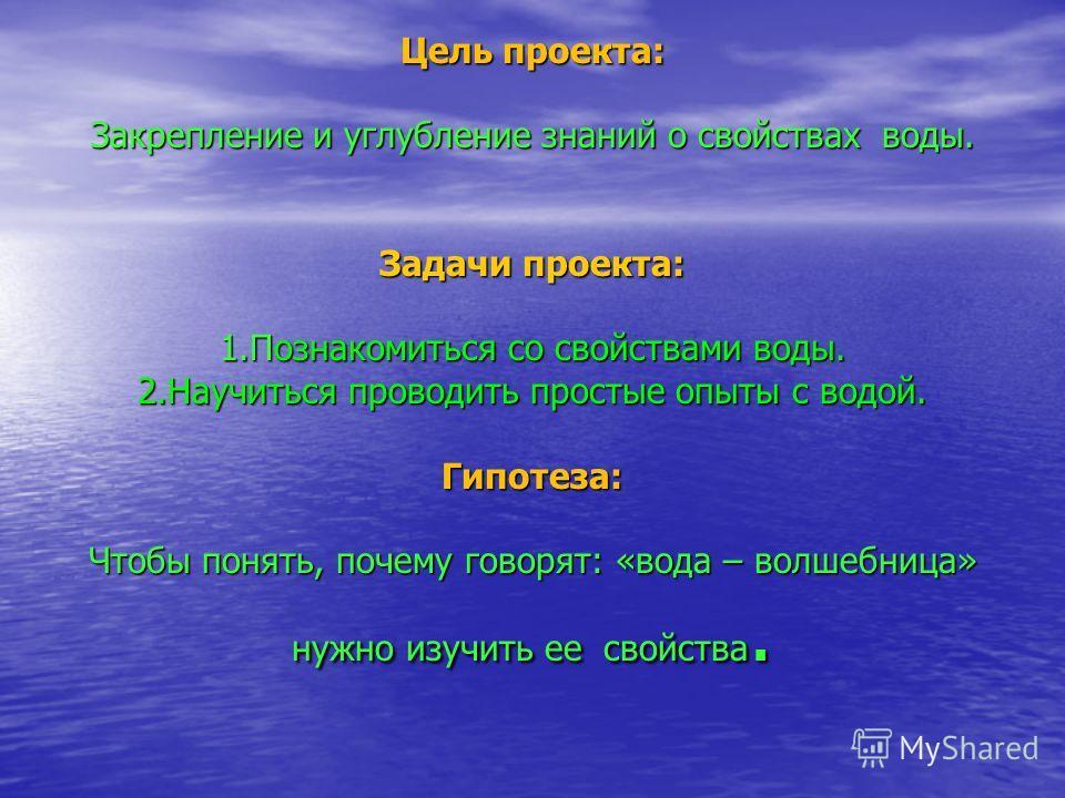Цель проекта: Закрепление и углубление знаний о свойствах воды. Задачи проекта: 1.Познакомиться со свойствами воды. 2.Научиться проводить простые опыты с водой. Гипотеза: Чтобы понять, почему говорят: «вода – волшебница» нужно изучить ее свойства.