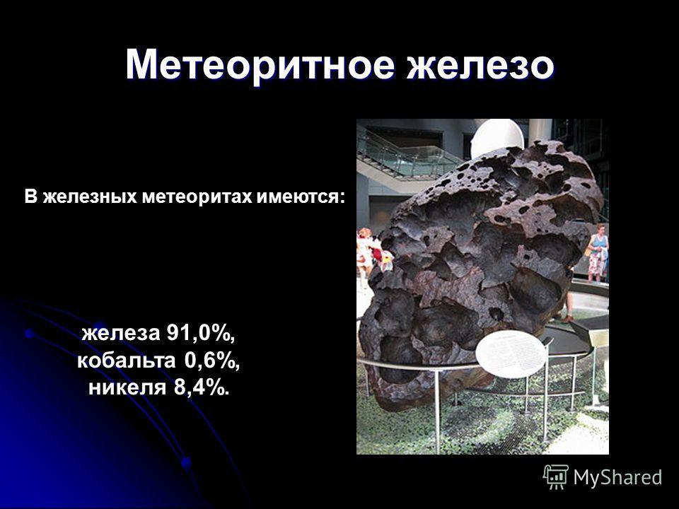 Метеоритное железо В железных метеоритах имеются: железа 91,0%, кобальта 0,6%, никеля 8,4%.