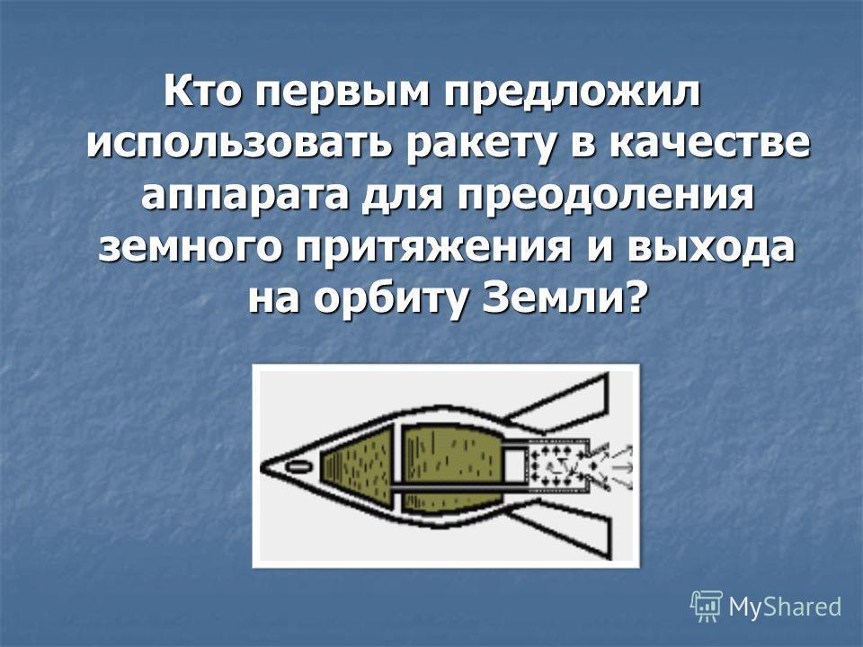 Кто первым предложил использовать ракету в качестве аппарата для преодоления земного притяжения и выхода на орбиту Земли?