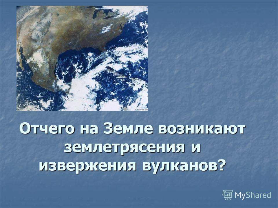 Отчего на Земле возникают землетрясения и извержения вулканов?