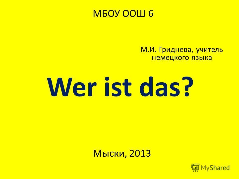 М.И. Гриднева, учитель немецкого языка Мыски, 2013 МБОУ ООШ 6 Wer ist das?