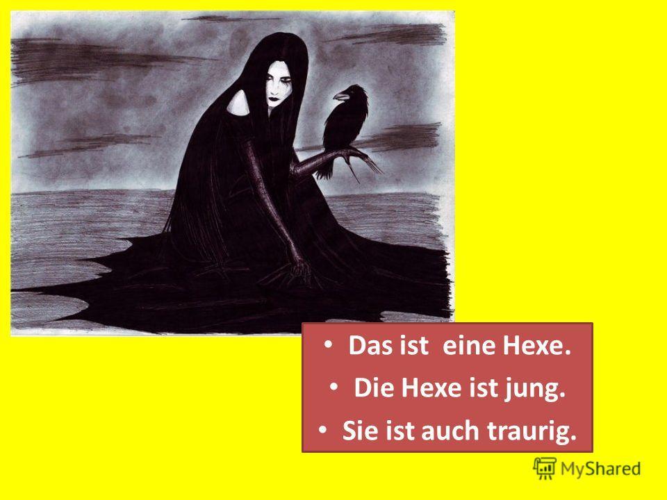 Das ist eine Hexe. Die Hexe ist jung. Sie ist auch traurig.