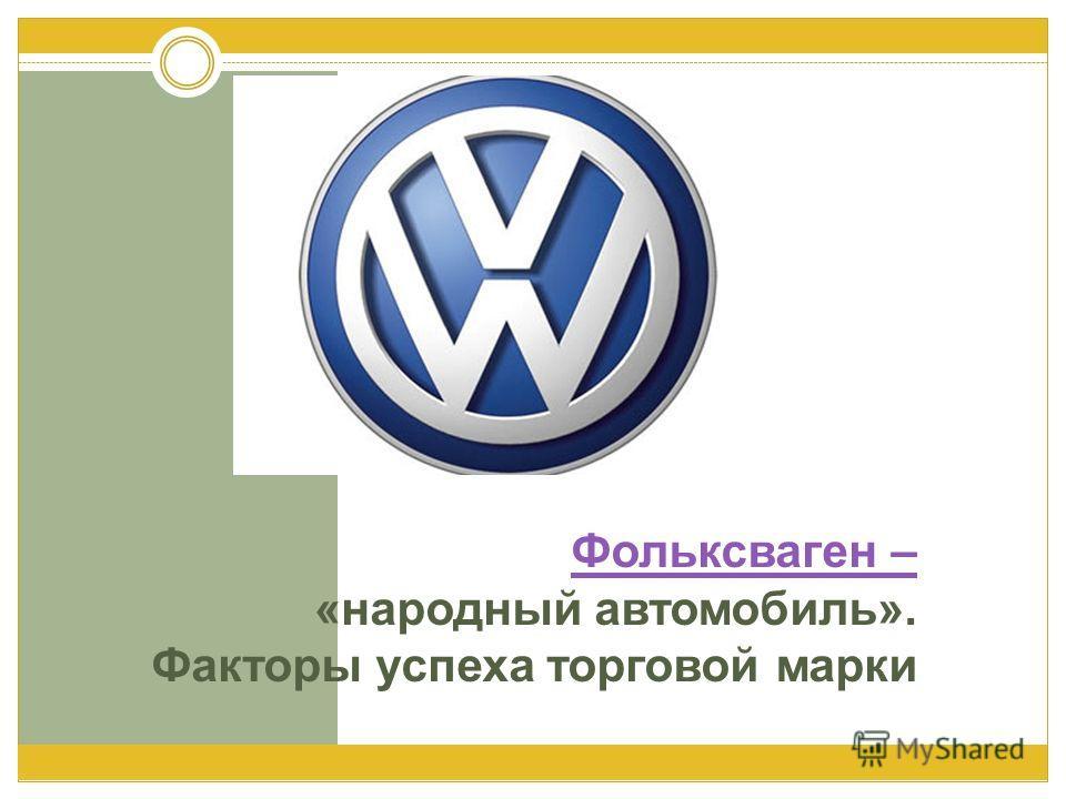 Фольксваген – Фольксваген – «народный автомобиль». Факторы успеха торговой марки