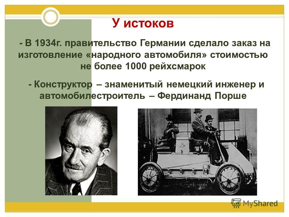 У истоков - В 1934г. правительство Германии сделало заказ на изготовление «народного автомобиля» стоимостью не более 1000 рейхсмарок - Конструктор – знаменитый немецкий инженер и автомобилестроитель – Фердинанд Порше