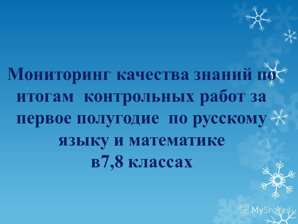 Мониторинг качества знаний по итогам контрольных работ за первое полугодие по русскому языку и математике в7,8 классах
