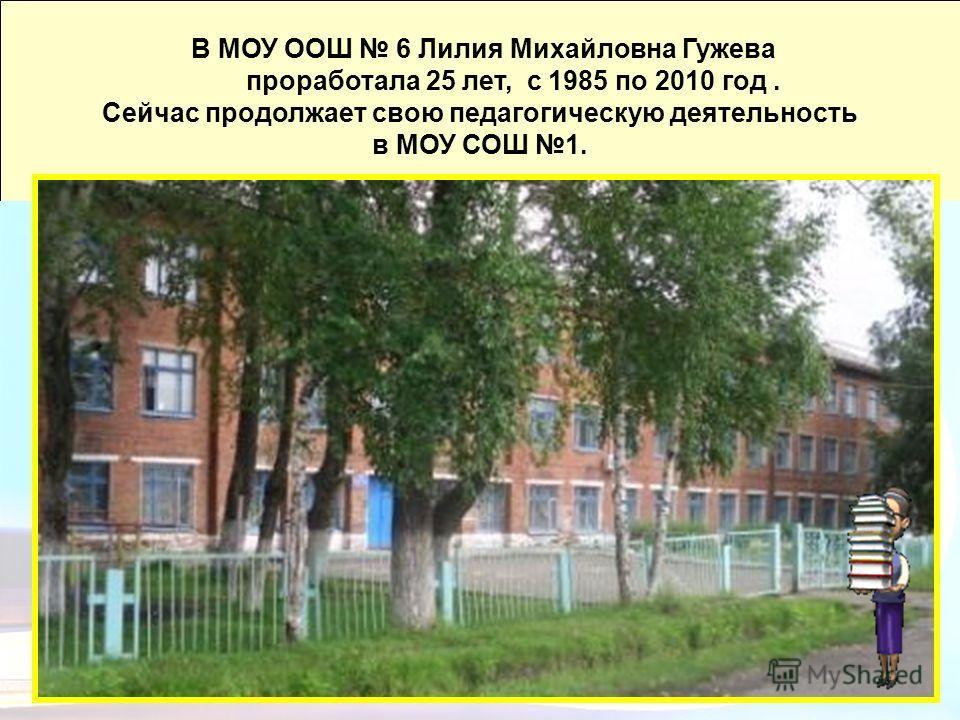 21 В МОУ ООШ 6 Лилия Михайловна Гужева проработала 25 лет, с 1985 по 2010 год. Сейчас продолжает свою педагогическую деятельность в МОУ СОШ 1.