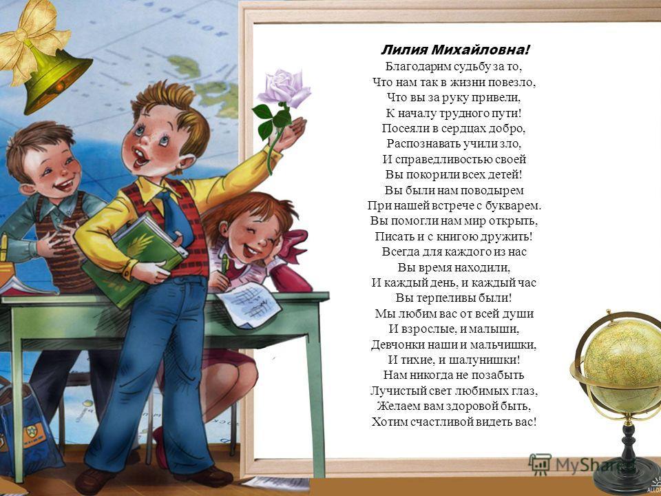 Лилия Михайловна! Благодарим судьбу за то, Что нам так в жизни повезло, Что вы за руку привели, К началу трудного пути! Посеяли в сердцах добро, Распознавать учили зло, И справедливостью своей Вы покорили всех детей! Вы были нам поводырем При нашей в
