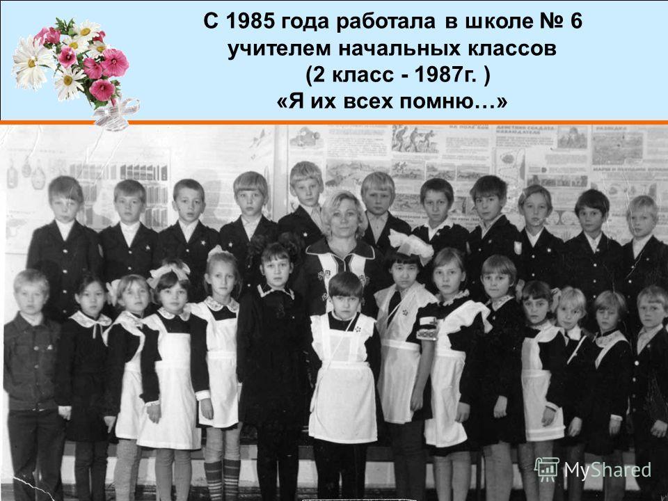 9 С 1985 года работала в школе 6 учителем начальных классов (2 класс - 1987г. ) «Я их всех помню…»