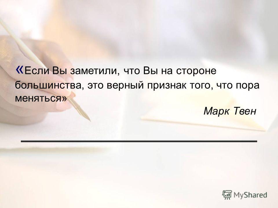 « Если Вы заметили, что Вы на стороне большинства, это верный признак того, что пора меняться» Марк Твен