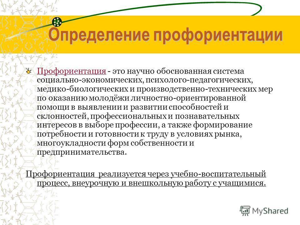 Определение профориентации Профориентация - это научно обоснованная система социально-экономических, психолого-педагогических, медико-биологических и производственно-технических мер по оказанию молодёжи личностно-ориентированной помощи в выявлении и