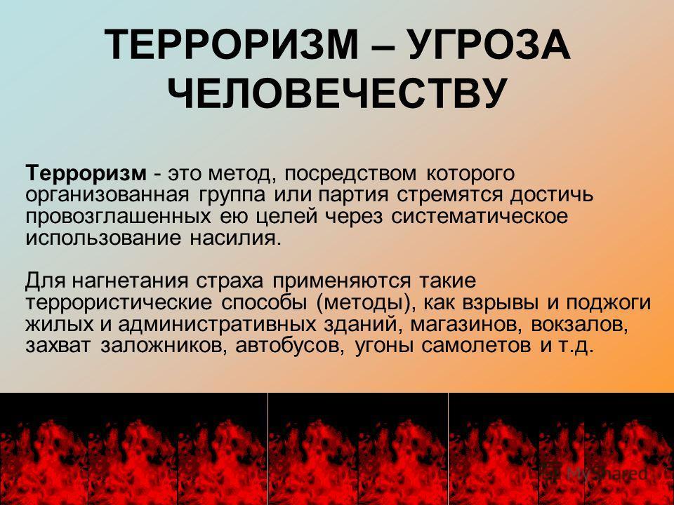 ТЕРРОРИЗМ – УГРОЗА ЧЕЛОВЕЧЕСТВУ Терроризм - это метод, посредством которого организованная группа или партия стремятся достичь провозглашенных ею целей через систематическое использование насилия. Для нагнетания страха применяются такие террористичес