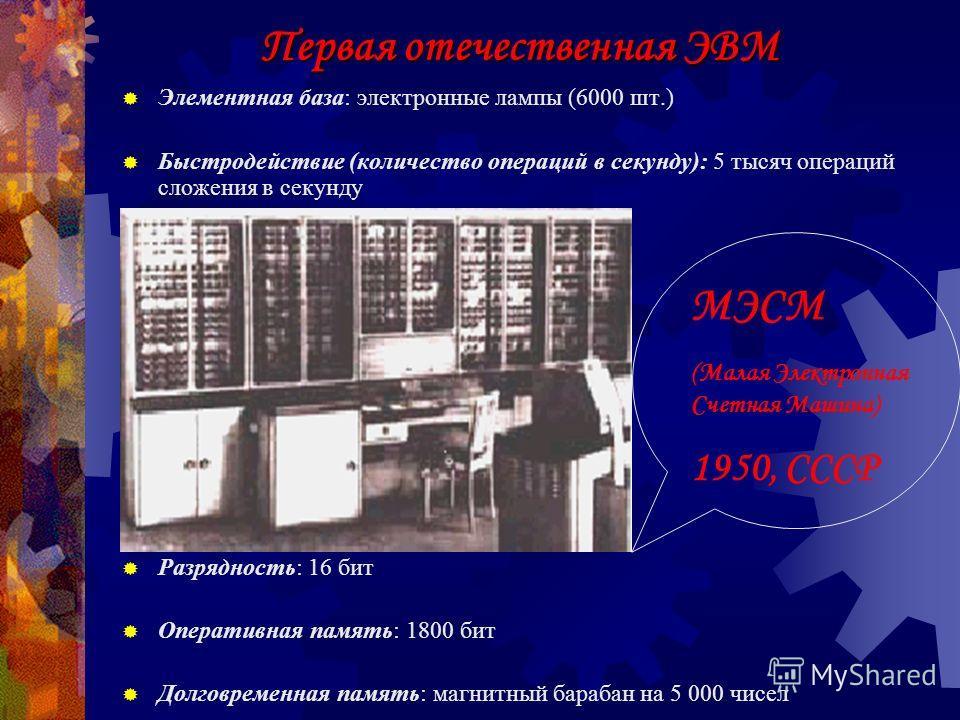 Первая ЭВМ Элементная база: электронные лампы (18900 шт.) Быстродействие (количество операций в секунду): 5 тысяч операций сложения в секунду Долговременная память: 4100 магнитных элементов памяти Оперативная память: 600 бит Разрядность: 30 бит ENIAC