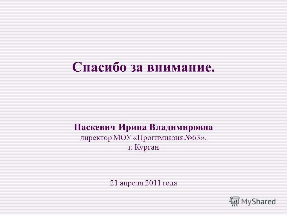 Паскевич Ирина Владимировна директор МОУ «Прогимназия 63», г. Курган 21 апреля 2011 года Спасибо за внимание.