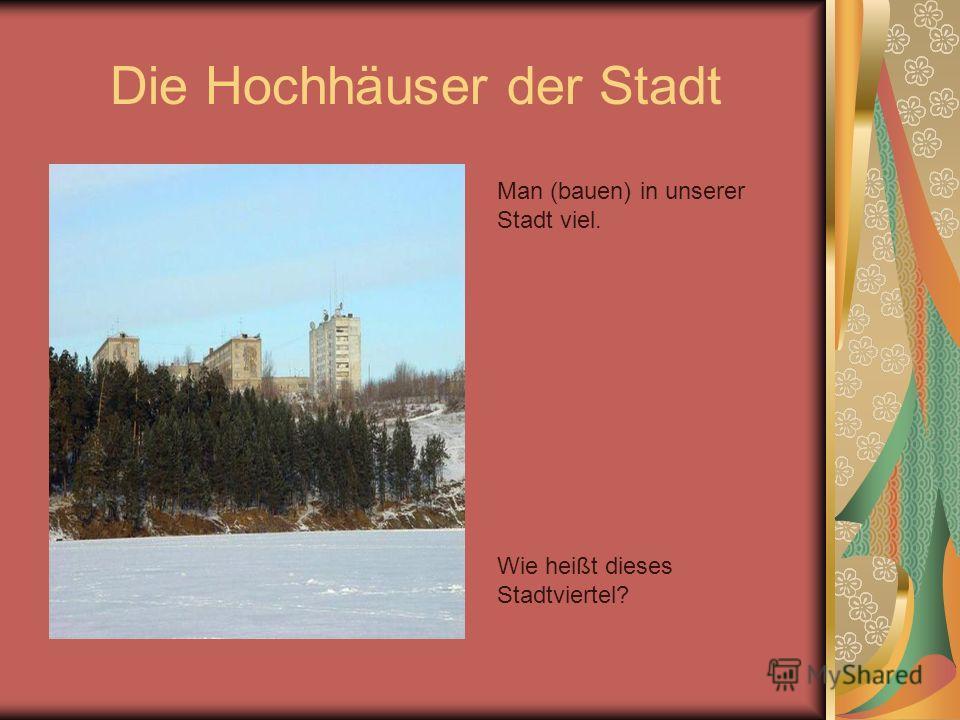 Die Hochhäuser der Stadt Man (bauen) in unserer Stadt viel. Wie heißt dieses Stadtviertel?