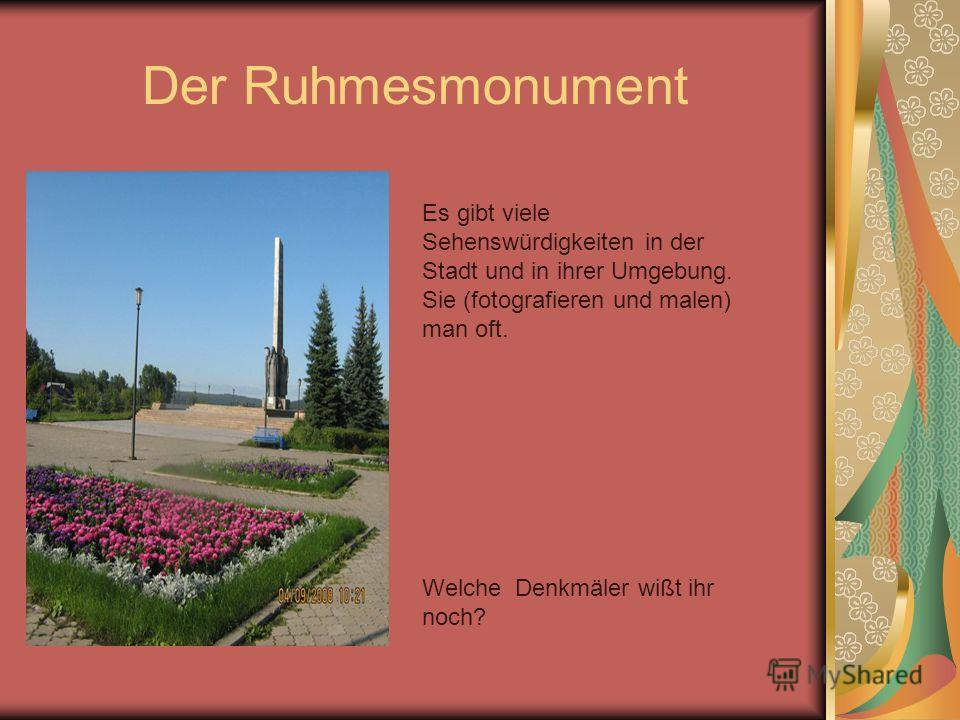 Der Ruhmesmonument Es gibt viele Sehenswürdigkeiten in der Stadt und in ihrer Umgebung. Sie (fotografieren und malen) man oft. Welche Denkmäler wißt ihr noch?