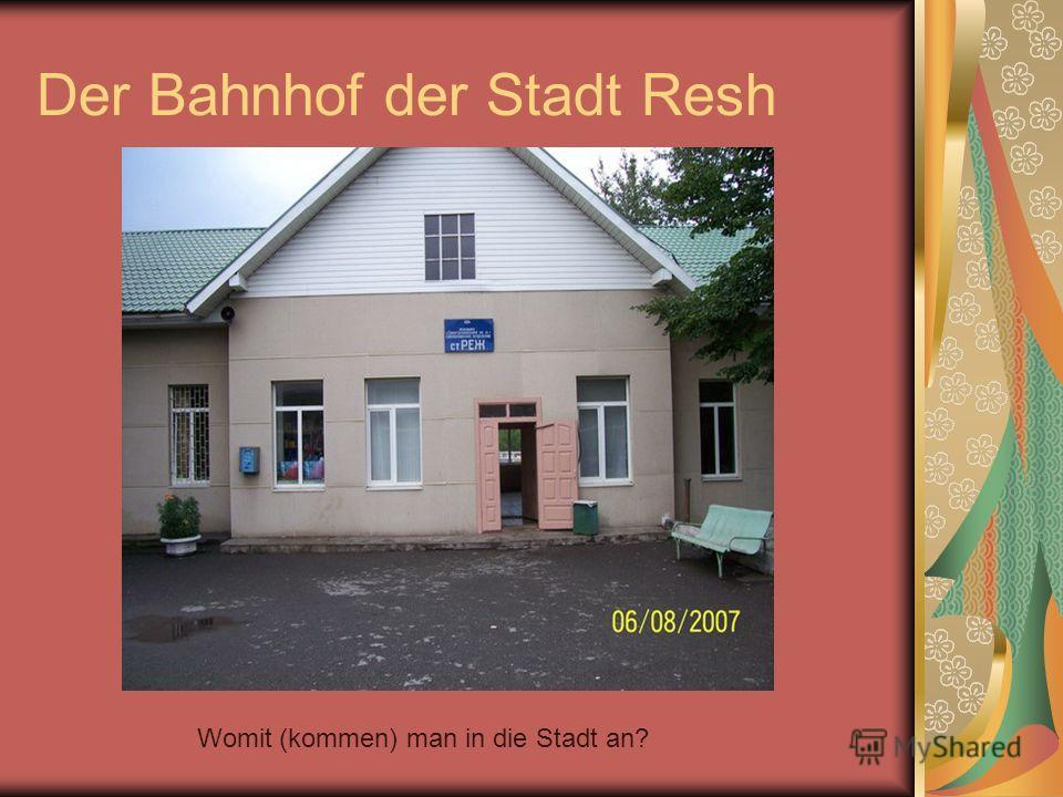 Der Bahnhof der Stadt Resh Womit (kommen) man in die Stadt an?
