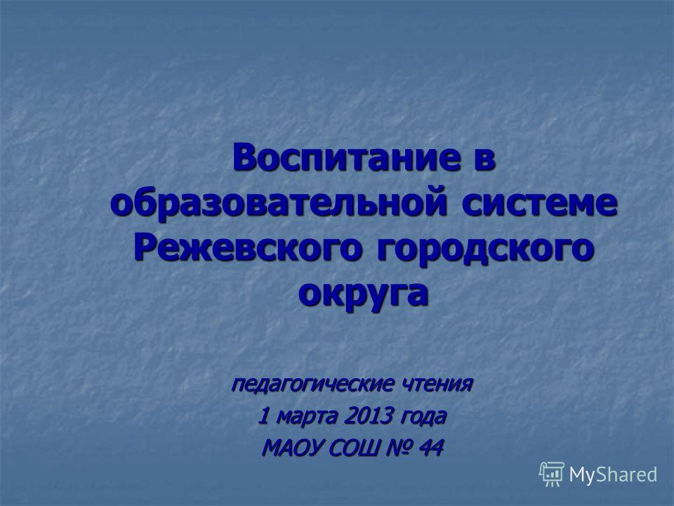 Воспитание в образовательной системе Режевского городского округа педагогические чтения 1 марта 2013 года МАОУ СОШ 44