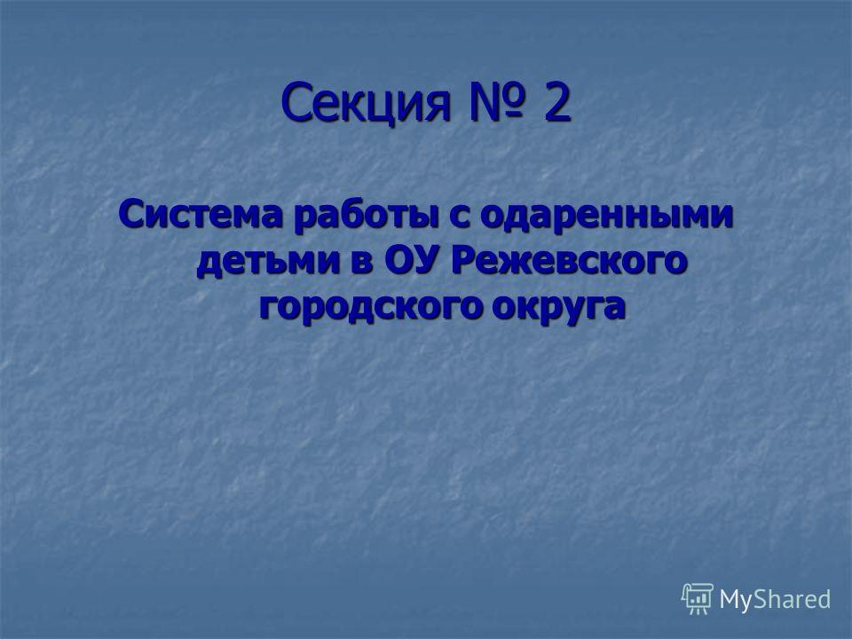 Секция 2 Система работы с одаренными детьми в ОУ Режевского городского округа