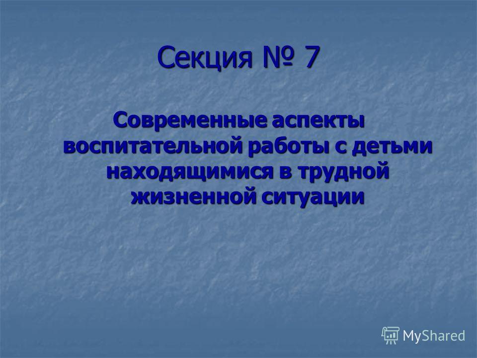 Секция 7 Современные аспекты воспитательной работы с детьми находящимися в трудной жизненной ситуации