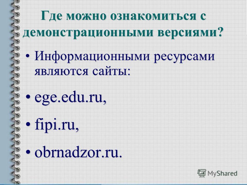 Где можно ознакомиться с демонстрационными версиями? Информационными ресурсами являются сайты:Информационными ресурсами являются сайты: ege.edu.ru,ege.edu.ru, fipi.ru,fipi.ru, obrnadzor.ru.obrnadzor.ru.