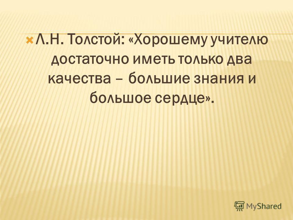 Л.Н. Толстой: «Хорошему учителю достаточно иметь только два качества – большие знания и большое сердце».