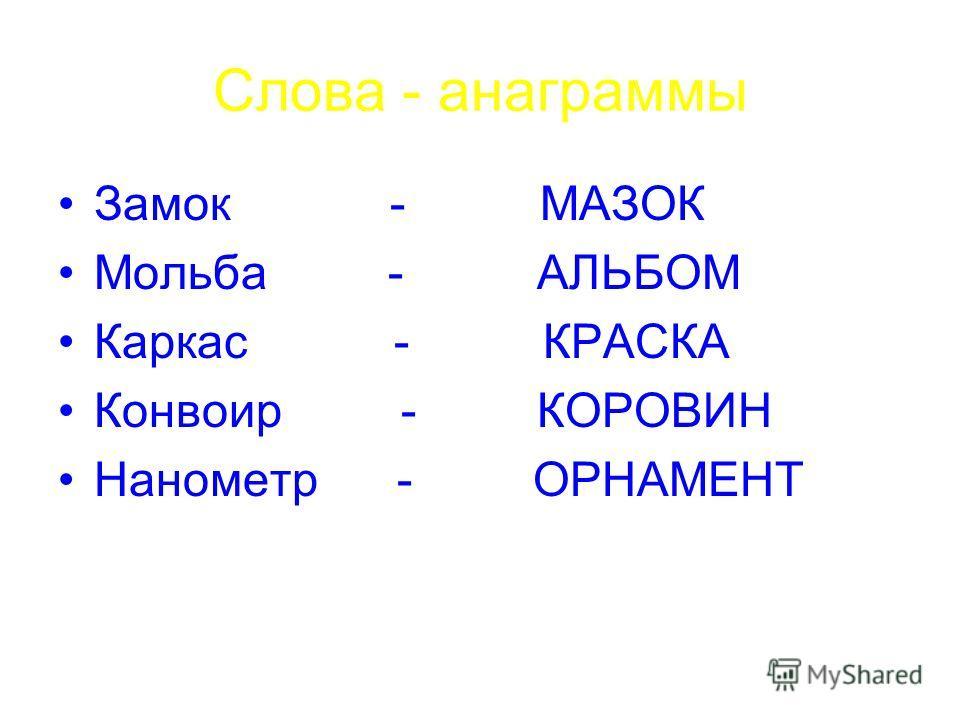 Слова - анаграммы Замок - МАЗОК Мольба - АЛЬБОМ Каркас - КРАСКА Конвоир - КОРОВИН Нанометр - ОРНАМЕНТ