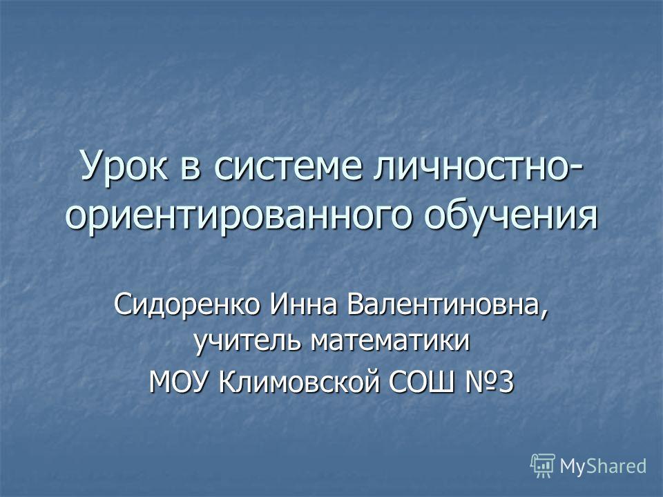 Урок в системе личностно- ориентированного обучения Сидоренко Инна Валентиновна, учитель математики МОУ Климовской СОШ 3