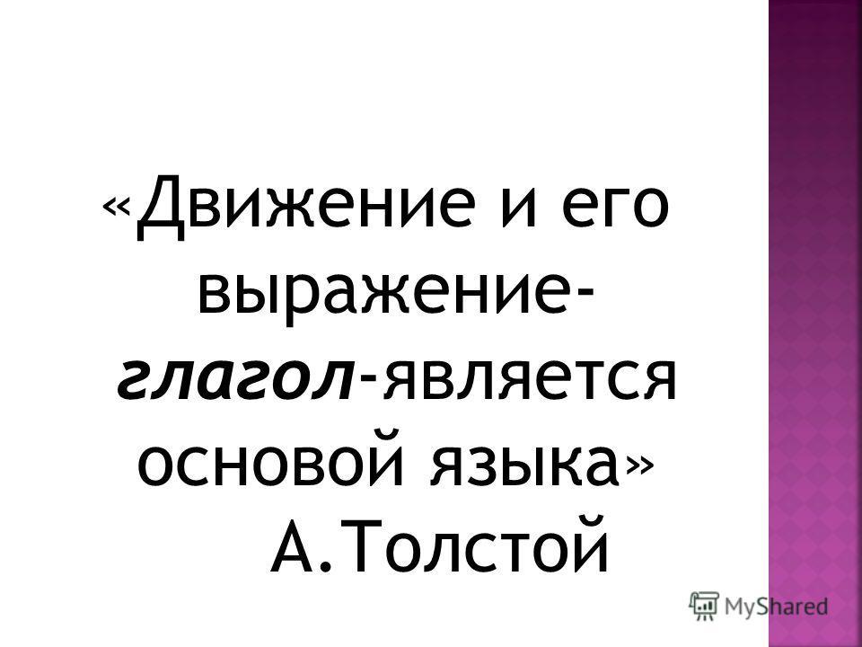 «Движение и его выражение- глагол-является основой языка» А.Толстой