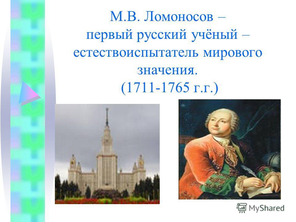 М.В. Ломоносов – первый русский учёный – естествоиспытатель мирового значения. (1711-1765 г.г.)